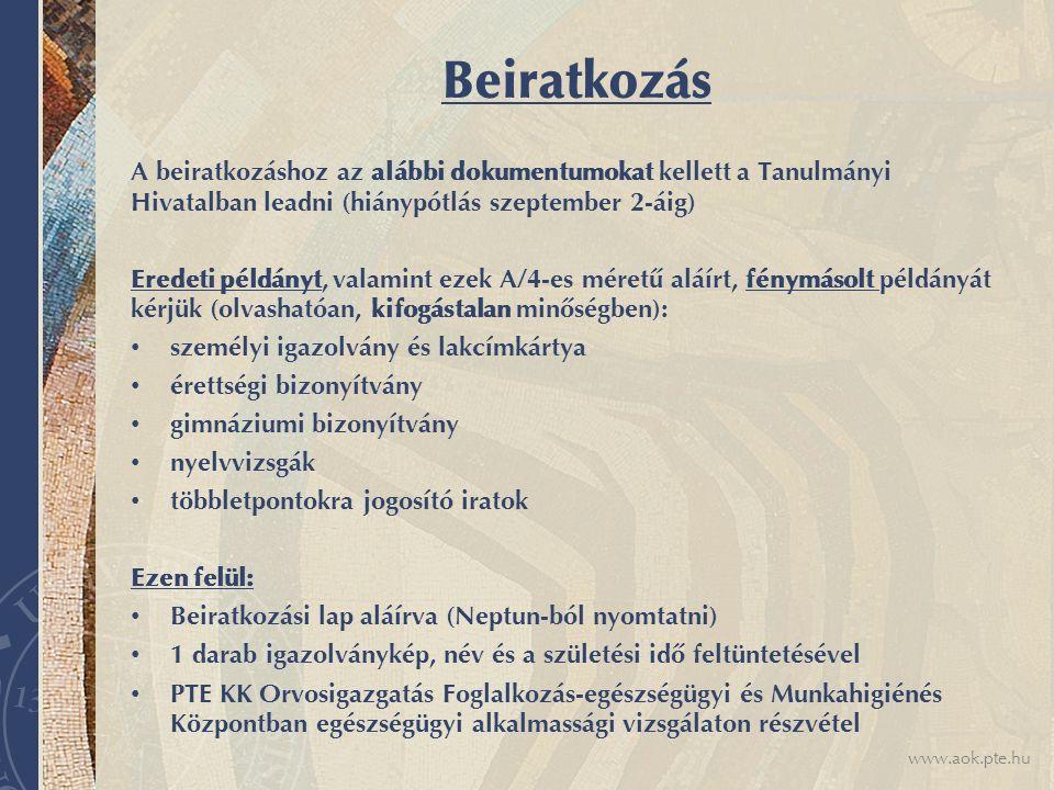 www.aok.pte.hu Beiratkozás A beiratkozáshoz az alábbi dokumentumokat kellett a Tanulmányi Hivatalban leadni (hiánypótlás szeptember 2-áig) Eredeti példányt, valamint ezek A/4-es méretű aláírt, fénymásolt példányát kérjük (olvashatóan, kifogástalan minőségben): személyi igazolvány és lakcímkártya érettségi bizonyítvány gimnáziumi bizonyítvány nyelvvizsgák többletpontokra jogosító iratok Ezen felül: Beiratkozási lap aláírva (Neptun-ból nyomtatni) 1 darab igazolványkép, név és a születési idő feltüntetésével PTE KK Orvosigazgatás Foglalkozás-egészségügyi és Munkahigiénés Központban egészségügyi alkalmassági vizsgálaton részvétel