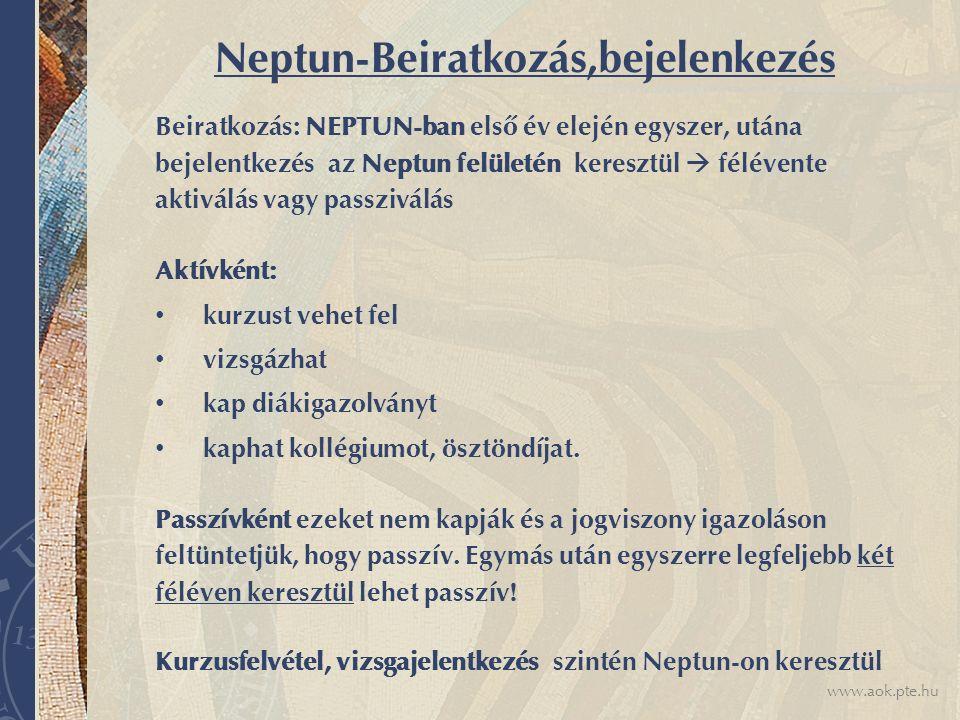 www.aok.pte.hu Neptun-Beiratkozás,bejelenkezés Beiratkozás: NEPTUN-ban első év elején egyszer, utána bejelentkezés az Neptun felületén keresztül  félévente aktiválás vagy passziválás Aktívként: kurzust vehet fel vizsgázhat kap diákigazolványt kaphat kollégiumot, ösztöndíjat.
