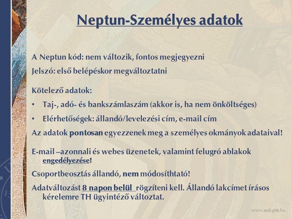 www.aok.pte.hu Neptun-Személyes adatok A Neptun kód: nem változik, fontos megjegyezni Jelszó: első belépéskor megváltoztatni Kötelező adatok: Taj-, adó- és bankszámlaszám (akkor is, ha nem önköltséges) Elérhetőségek: állandó/levelezési cím, e-mail cím Az adatok pontosan egyezzenek meg a személyes okmányok adataival.