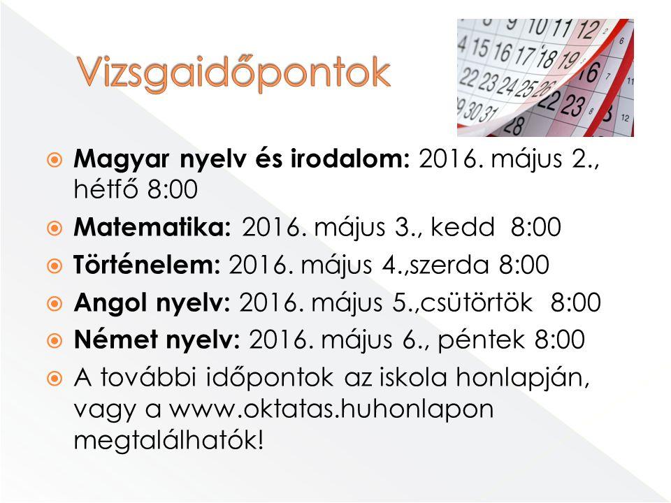  Magyar nyelv és irodalom: 2016. május 2., hétfő 8:00  Matematika: 2016. május 3., kedd 8:00  Történelem: 2016. május 4.,szerda 8:00  Angol nyelv: