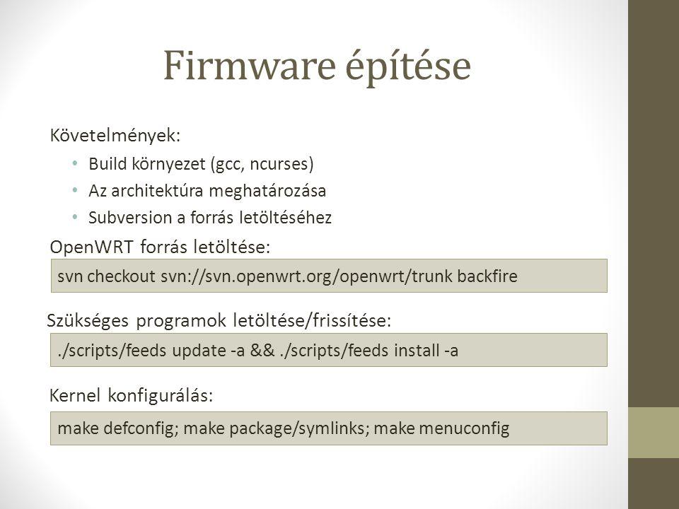 Firmware építése Követelmények: Build környezet (gcc, ncurses) Az architektúra meghatározása Subversion a forrás letöltéséhez OpenWRT forrás letöltése: svn checkout svn://svn.openwrt.org/openwrt/trunk backfire Szükséges programok letöltése/frissítése:./scripts/feeds update -a &&./scripts/feeds install -a Kernel konfigurálás: make defconfig; make package/symlinks; make menuconfig