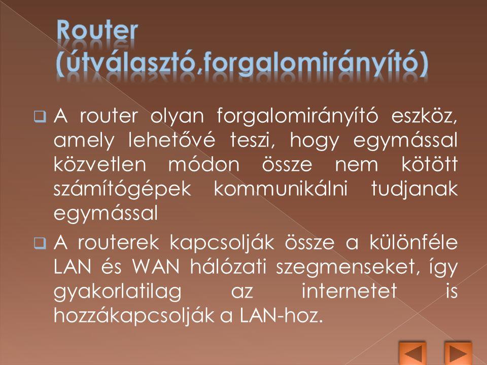  A router olyan forgalomirányító eszköz, amely lehetővé teszi, hogy egymással közvetlen módon össze nem kötött számítógépek kommunikálni tudjanak egymással  A routerek kapcsolják össze a különféle LAN és WAN hálózati szegmenseket, így gyakorlatilag az internetet is hozzákapcsolják a LAN-hoz.