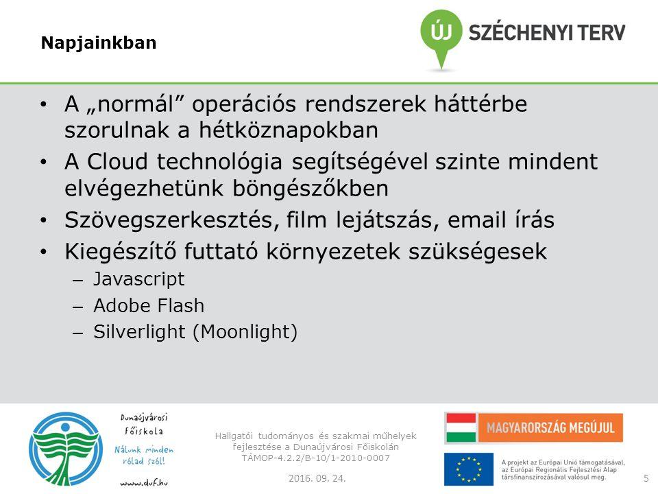 """Napjainkban A """"normál operációs rendszerek háttérbe szorulnak a hétköznapokban A Cloud technológia segítségével szinte mindent elvégezhetünk böngészőkben Szövegszerkesztés, film lejátszás, email írás Kiegészítő futtató környezetek szükségesek – Javascript – Adobe Flash – Silverlight (Moonlight) 2016."""