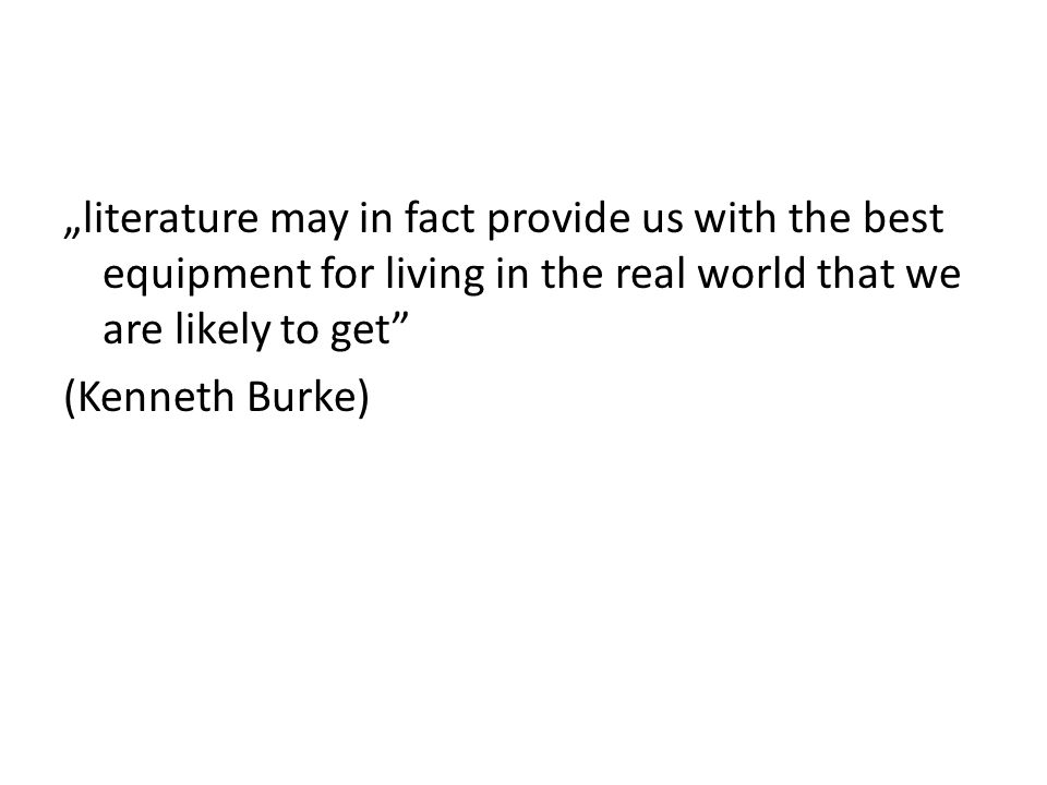 """literature may in fact provide us with the best equipment for living in the real world that we are likely to get (Kenneth Burke)"