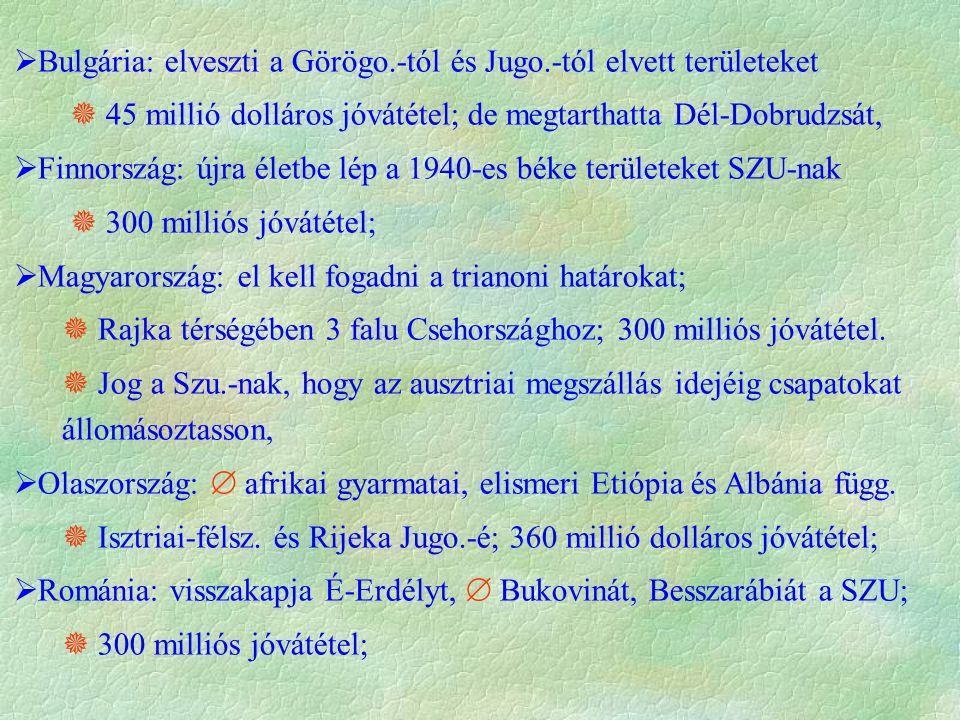  Bulgária: elveszti a Görögo.-tól és Jugo.-tól elvett területeket  45 millió dolláros jóvátétel; de megtarthatta Dél-Dobrudzsát,  Finnország: újra életbe lép a 1940-es béke területeket SZU-nak  300 milliós jóvátétel;  Magyarország: el kell fogadni a trianoni határokat;  Rajka térségében 3 falu Csehországhoz; 300 milliós jóvátétel.