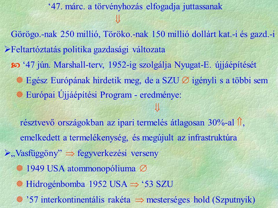 '47. márc. a törvényhozás elfogadja juttassanak  Görögo.-nak 250 millió, Töröko.-nak 150 millió dollárt kat.-i és gazd.-i  Feltartóztatás politika g
