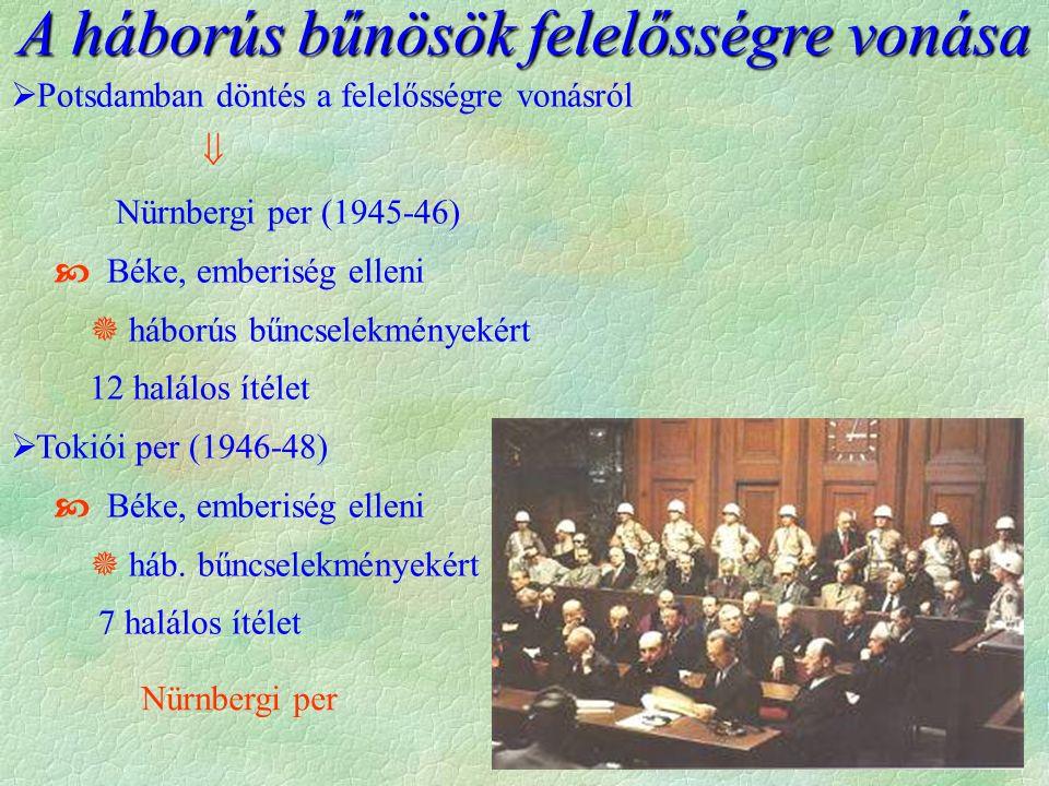 A háborús bűnösök felelősségre vonása  Potsdamban döntés a felelősségre vonásról  Nürnbergi per (1945-46)  Béke, emberiség elleni  háborús bűncselekményekért 12 halálos ítélet  Tokiói per (1946-48)  Béke, emberiség elleni  háb.