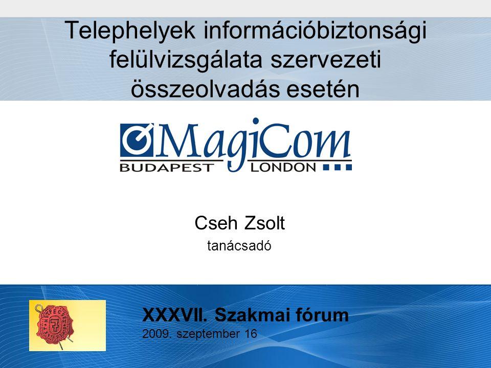 Telephelyek információbiztonsági felülvizsgálata szervezeti összeolvadás esetén Cseh Zsolt tanácsadó XXXVII.