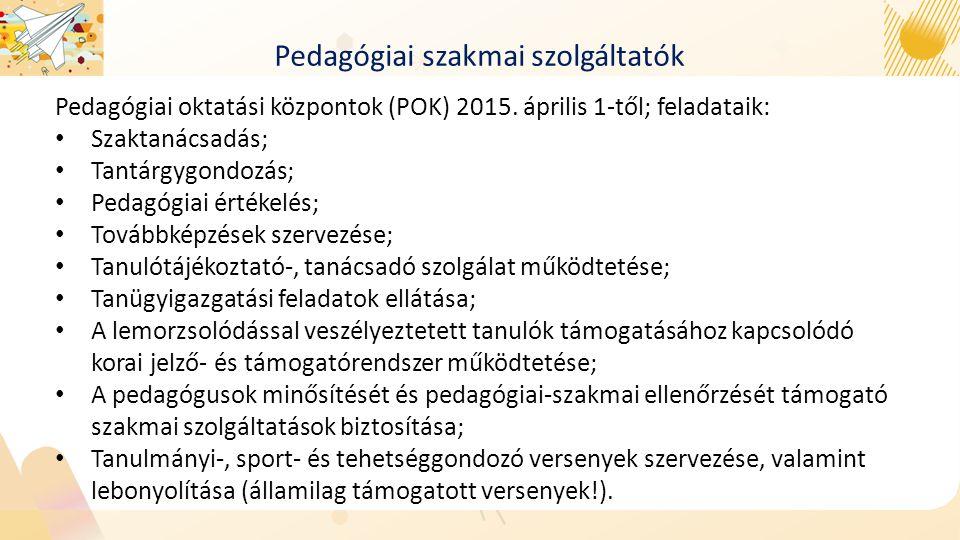 Pedagógiai szakmai szolgáltatók Pedagógiai oktatási központok (POK) 2015. április 1-től; feladataik: Szaktanácsadás; Tantárgygondozás; Pedagógiai érté