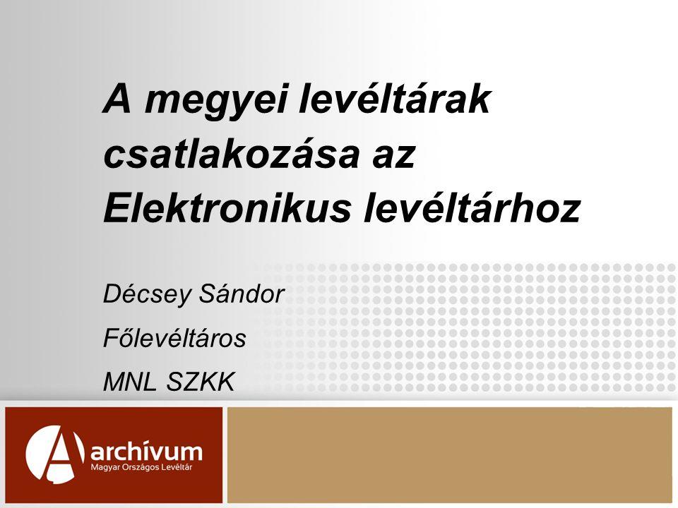 A megyei levéltárak csatlakozása az Elektronikus levéltárhoz Décsey Sándor Főlevéltáros MNL SZKK