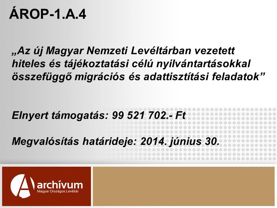 """ÁROP-1.A.4 """"Az új Magyar Nemzeti Levéltárban vezetett hiteles és tájékoztatási célú nyilvántartásokkal összefüggő migrációs és adattisztítási feladatok Elnyert támogatás: 99 521 702.- Ft Megvalósítás határideje: 2014."""