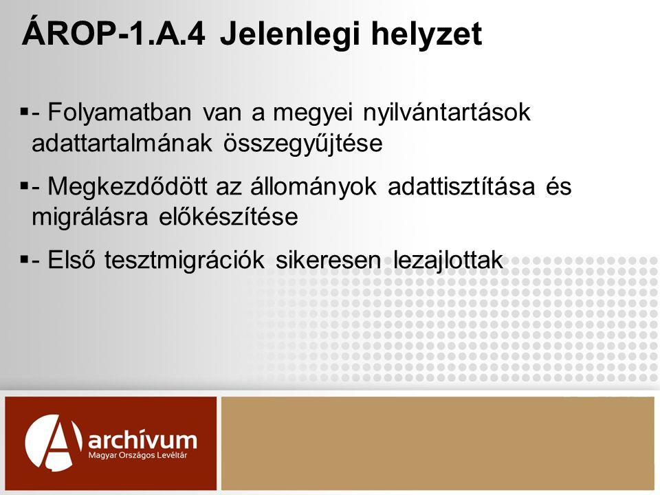ÁROP-1.A.4 Jelenlegi helyzet  - Folyamatban van a megyei nyilvántartások adattartalmának összegyűjtése  - Megkezdődött az állományok adattisztítása és migrálásra előkészítése  - Első tesztmigrációk sikeresen lezajlottak