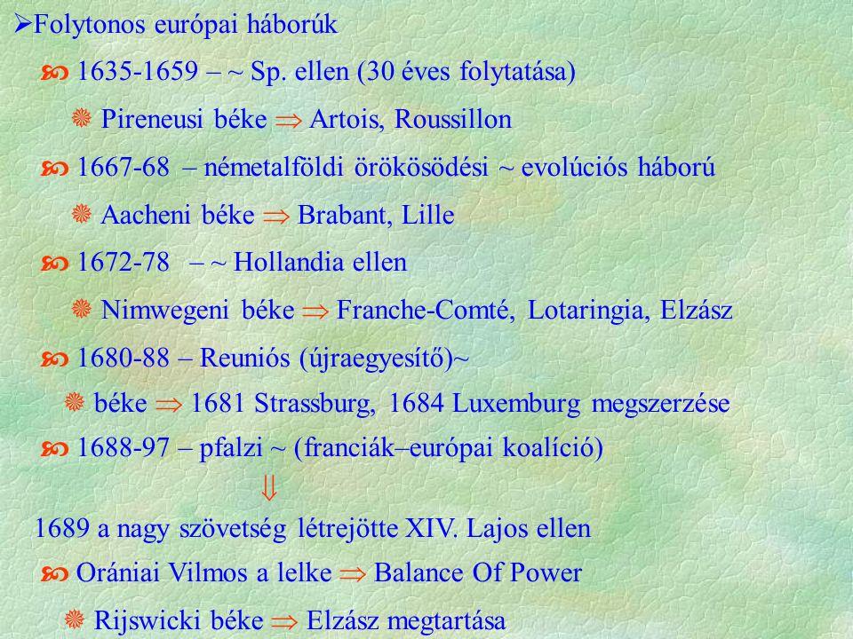  Folytonos európai háborúk  1635-1659 – ~ Sp. ellen (30 éves folytatása)  Pireneusi béke  Artois, Roussillon  1667-68 – németalföldi örökösödési