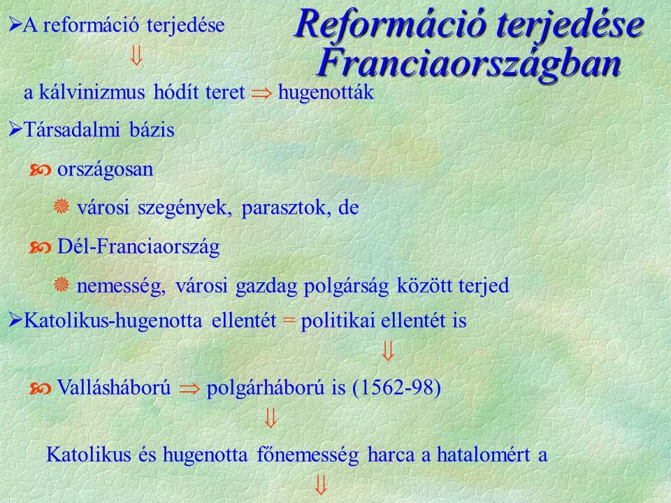  A reformáció terjedése  a kálvinizmus hódít teret  hugenották  Társadalmi bázis  országosan  városi szegények, parasztok, de  Dél-Franciaország  nemesség, városi gazdag polgárság között terjed  Katolikus-hugenotta ellentét = politikai ellentét is   Vallásháború  polgárháború is (1562-98)  Katolikus és hugenotta főnemesség harca a hatalomért a  Reformáció terjedése Franciaországban