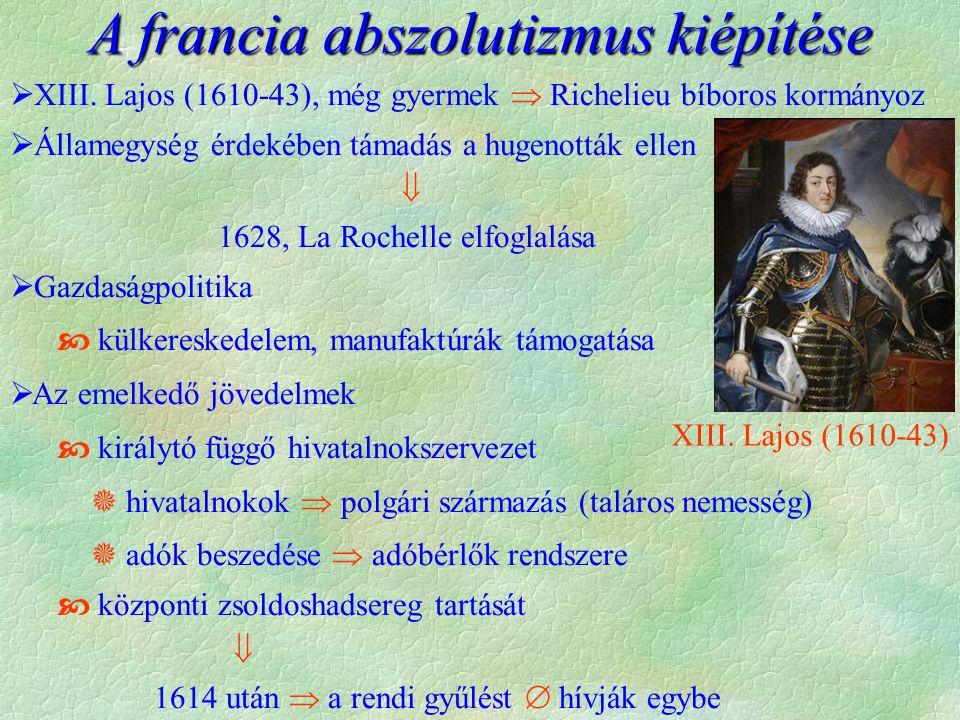  XIII. Lajos (1610-43), még gyermek  Richelieu bíboros kormányoz  Államegység érdekében támadás a hugenották ellen  1628, La Rochelle elfoglalása