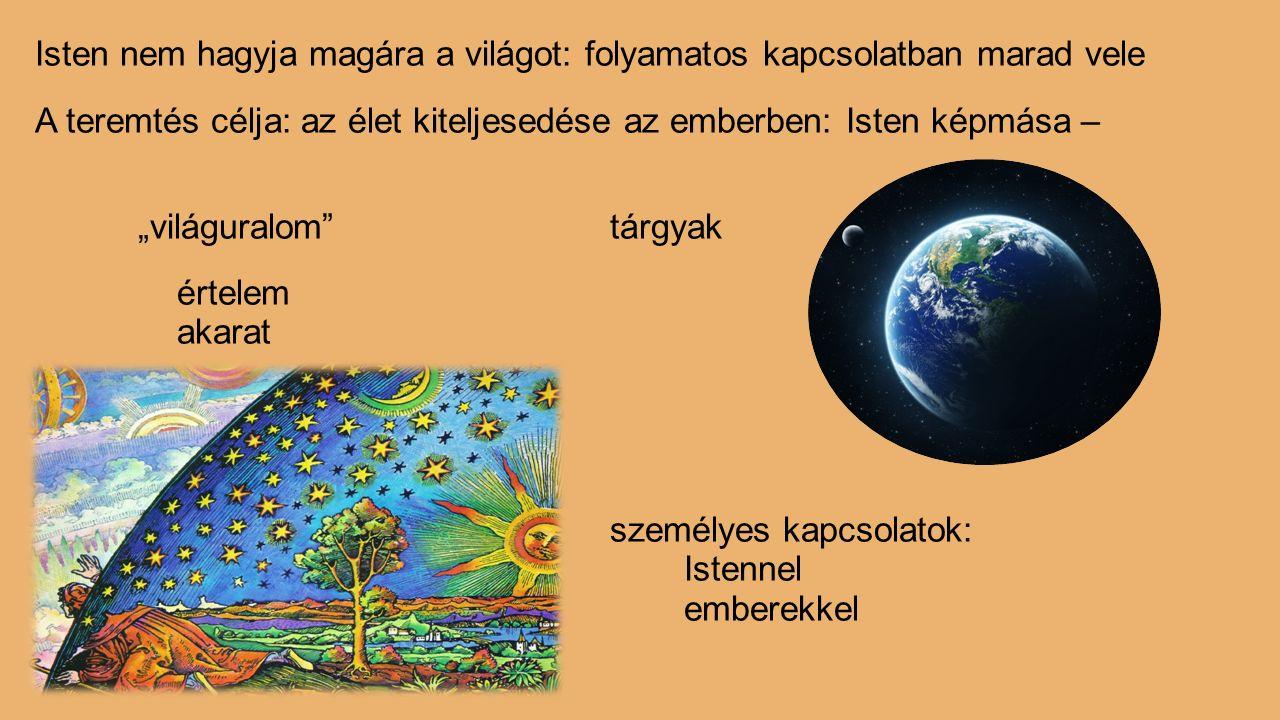 """Isten nem hagyja magára a világot: folyamatos kapcsolatban marad vele A teremtés célja: az élet kiteljesedése az emberben: Isten képmása – """"világuralo"""