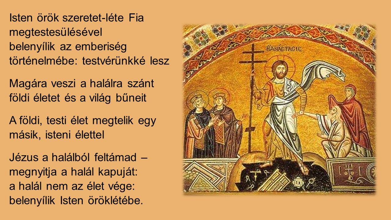 Isten örök szeretet-léte Fia megtestesülésével belenyílik az emberiség történelmébe: testvérünkké lesz Magára veszi a halálra szánt földi életet és a világ bűneit A földi, testi élet megtelik egy másik, isteni élettel Jézus a halálból feltámad – megnyitja a halál kapuját: a halál nem az élet vége: belenyílik Isten öröklétébe.