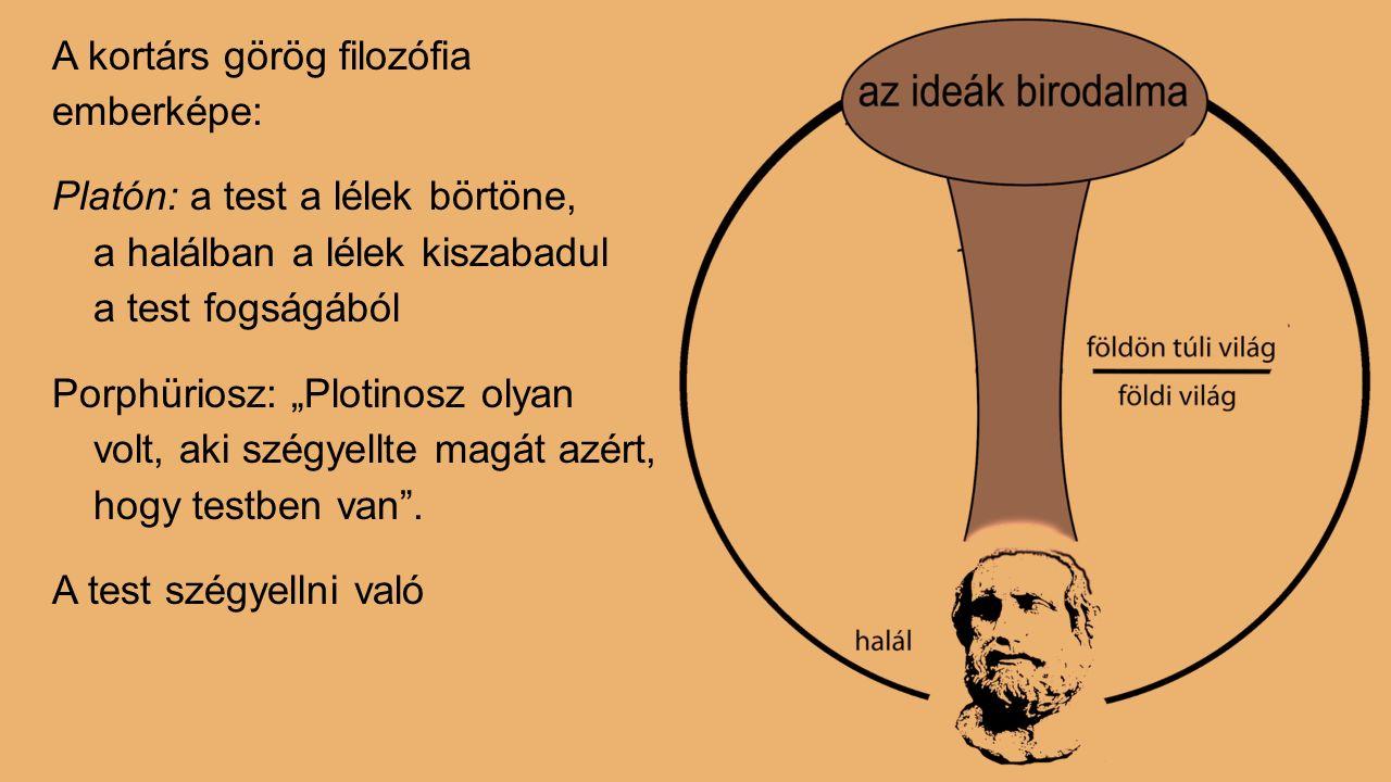 """A kortárs görög filozófia emberképe: Platón: a test a lélek börtöne, a halálban a lélek kiszabadul a test fogságából Porphüriosz: """"Plotinosz olyan volt, aki szégyellte magát azért, hogy testben van ."""