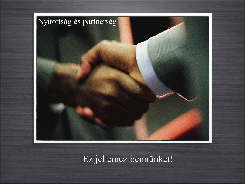 Nyitottság és partnerség Ez jellemez bennünket!