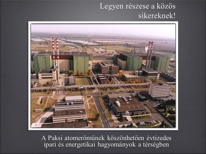 A Paksi atomerőműnek köszönhetően évtizedes ipari és energetikai hagyományok a térségben Legyen részese a közös sikereknek!
