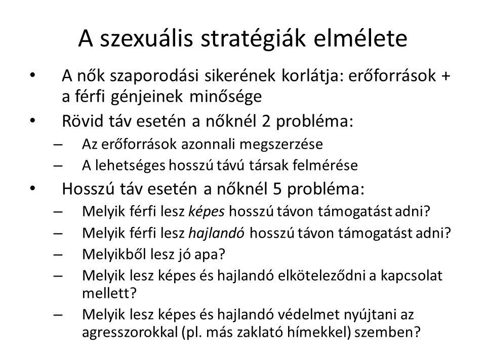 A szexuális stratégiák elmélete A nők szaporodási sikerének korlátja: erőforrások + a férfi génjeinek minősége Rövid táv esetén a nőknél 2 probléma: – Az erőforrások azonnali megszerzése – A lehetséges hosszú távú társak felmérése Hosszú táv esetén a nőknél 5 probléma: – Melyik férfi lesz képes hosszú távon támogatást adni.