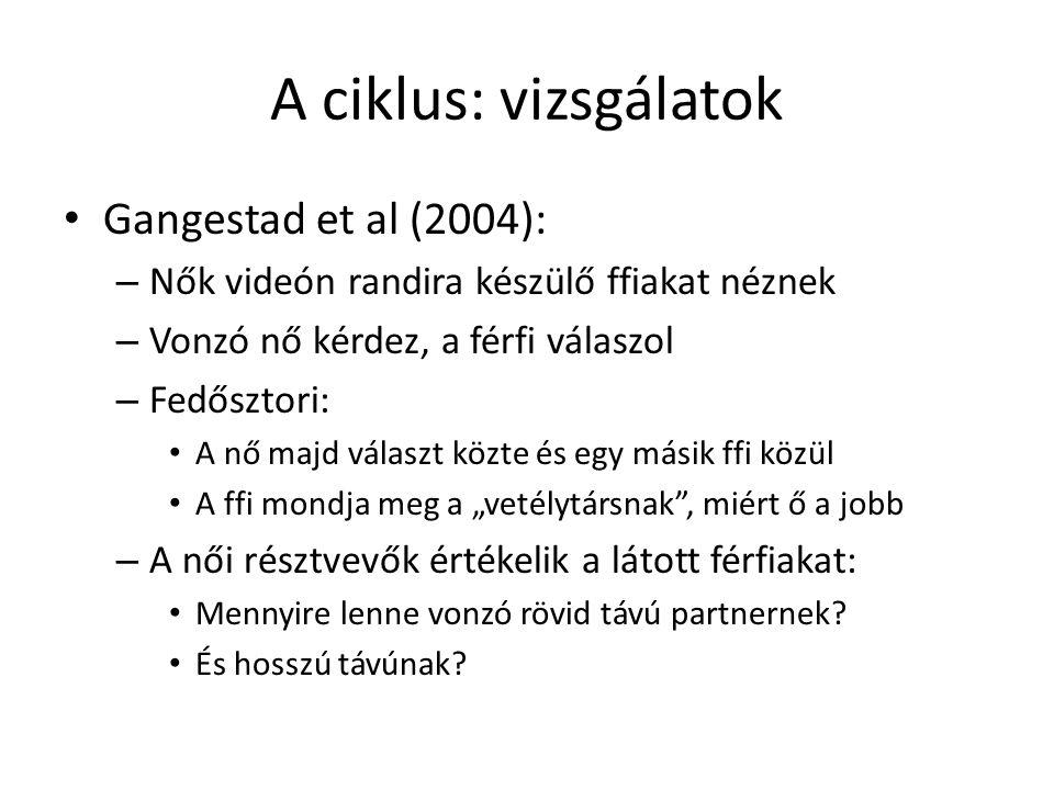 """A ciklus: vizsgálatok Gangestad et al (2004): – Nők videón randira készülő ffiakat néznek – Vonzó nő kérdez, a férfi válaszol – Fedősztori: A nő majd választ közte és egy másik ffi közül A ffi mondja meg a """"vetélytársnak , miért ő a jobb – A női résztvevők értékelik a látott férfiakat: Mennyire lenne vonzó rövid távú partnernek."""