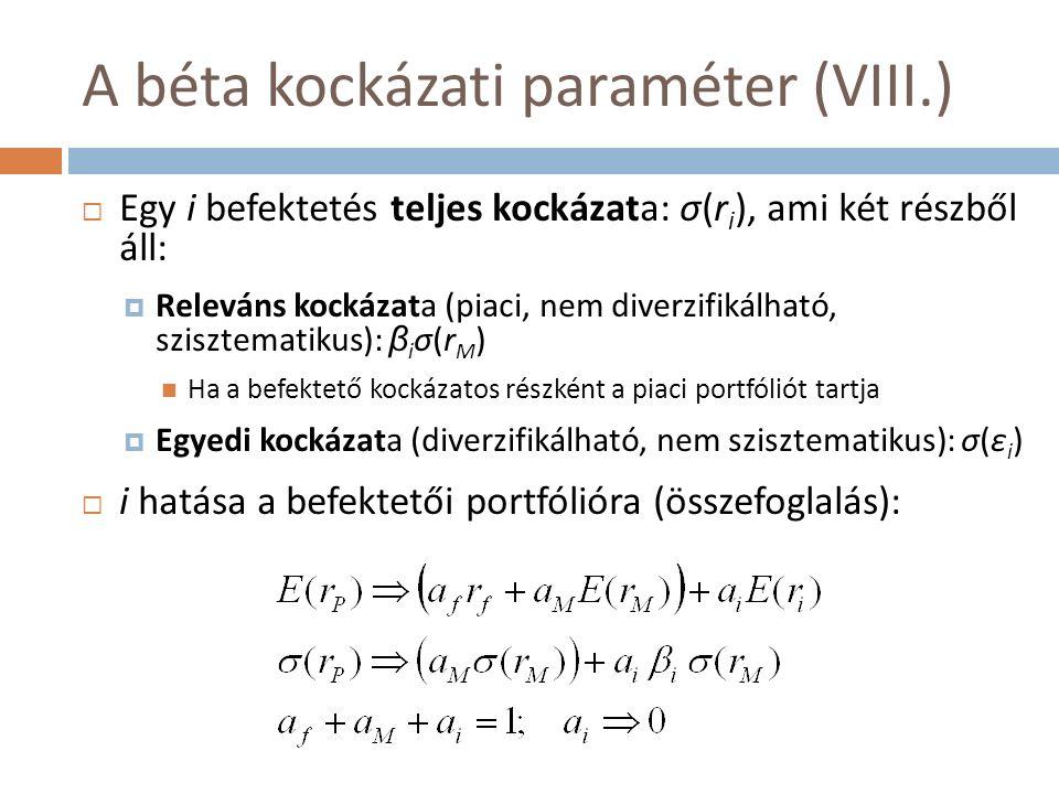 A béta kockázati paraméter (VIII.)  Egy i befektetés teljes kockázata: σ(r i ), ami két részből áll:  Releváns kockázata (piaci, nem diverzifikálható, szisztematikus): β i σ(r M ) Ha a befektető kockázatos részként a piaci portfóliót tartja  Egyedi kockázata (diverzifikálható, nem szisztematikus): σ(ε i )  i hatása a befektetői portfólióra (összefoglalás):