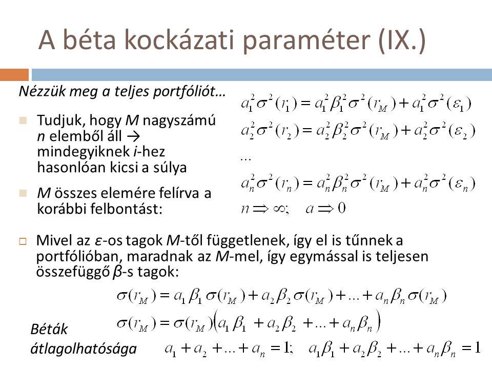 A béta kockázati paraméter (IX.)  Mivel az ε-os tagok M-től függetlenek, így el is tűnnek a portfólióban, maradnak az M-mel, így egymással is teljesen összefüggő β -s tagok: Tudjuk, hogy M nagyszámú n elemből áll → mindegyiknek i-hez hasonlóan kicsi a súlya M összes elemére felírva a korábbi felbontást: Nézzük meg a teljes portfóliót… Béták átlagolhatósága