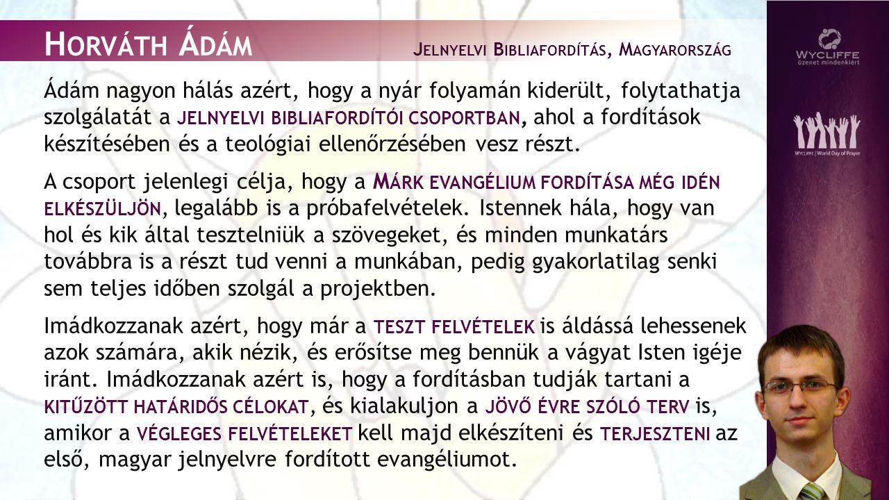 H ORVÁTH Á DÁM J ELNYELVI B IBLIAFORDÍTÁS, M AGYARORSZÁG Ádám nagyon hálás azért, hogy a nyár folyamán kiderült, folytathatja szolgálatát a JELNYELVI BIBLIAFORDÍTÓI CSOPORTBAN, ahol a fordítások készítésében és a teológiai ellenőrzésében vesz részt.