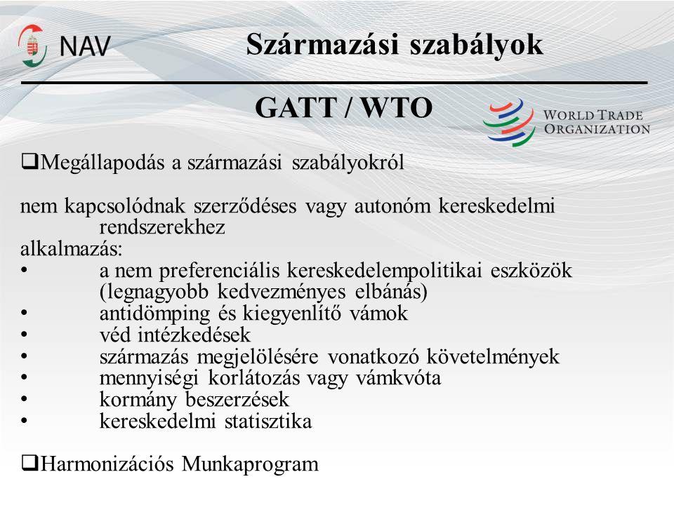 GATT / WTO  Megállapodás a származási szabályokról nem kapcsolódnak szerződéses vagy autonóm kereskedelmi rendszerekhez alkalmazás: a nem preferenciális kereskedelempolitikai eszközök (legnagyobb kedvezményes elbánás) antidömping és kiegyenlítő vámok véd intézkedések származás megjelölésére vonatkozó követelmények mennyiségi korlátozás vagy vámkvóta kormány beszerzések kereskedelmi statisztika  Harmonizációs Munkaprogram Származási szabályok