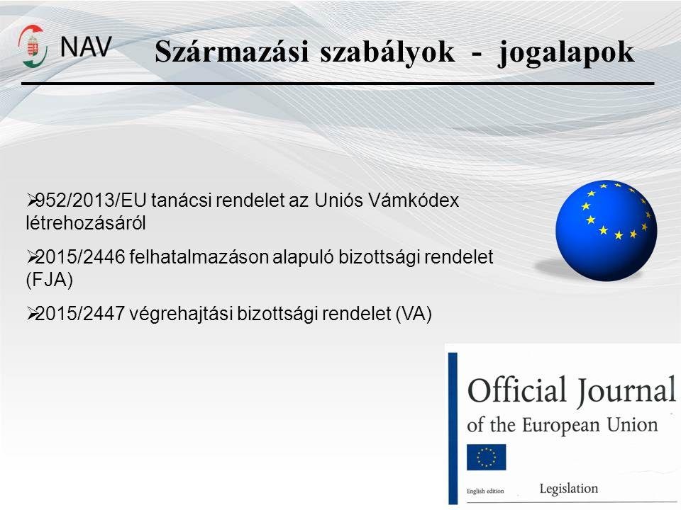 Származási szabályok - jogalapok  952/2013/EU tanácsi rendelet az Uniós Vámkódex létrehozásáról  2015/2446 felhatalmazáson alapuló bizottsági rendelet (FJA)  2015/2447 végrehajtási bizottsági rendelet (VA)