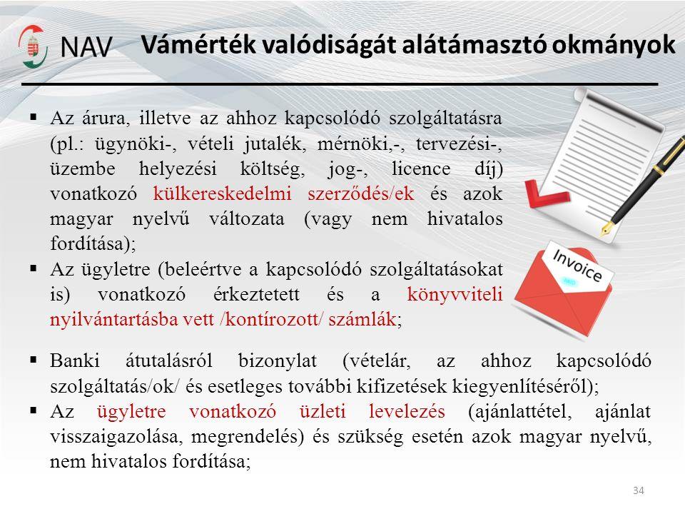 Vámérték valódiságát alátámasztó okmányok 34  Az árura, illetve az ahhoz kapcsolódó szolgáltatásra (pl.: ügynöki-, vételi jutalék, mérnöki,-, tervezési-, üzembe helyezési költség, jog-, licence díj) vonatkozó külkereskedelmi szerződés/ek és azok magyar nyelvű változata (vagy nem hivatalos fordítása);  Az ügyletre (beleértve a kapcsolódó szolgáltatásokat is) vonatkozó érkeztetett és a könyvviteli nyilvántartásba vett /kontírozott/ számlák;  Banki átutalásról bizonylat (vételár, az ahhoz kapcsolódó szolgáltatás/ok/ és esetleges további kifizetések kiegyenlítéséről);  Az ügyletre vonatkozó üzleti levelezés (ajánlattétel, ajánlat visszaigazolása, megrendelés) és szükség esetén azok magyar nyelvű, nem hivatalos fordítása;