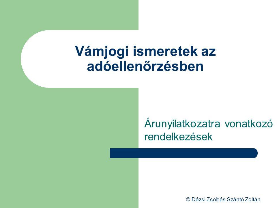 © Dézsi Zsolt és Szántó Zoltán Vámjogi ismeretek az adóellenőrzésben Árunyilatkozatra vonatkozó rendelkezések