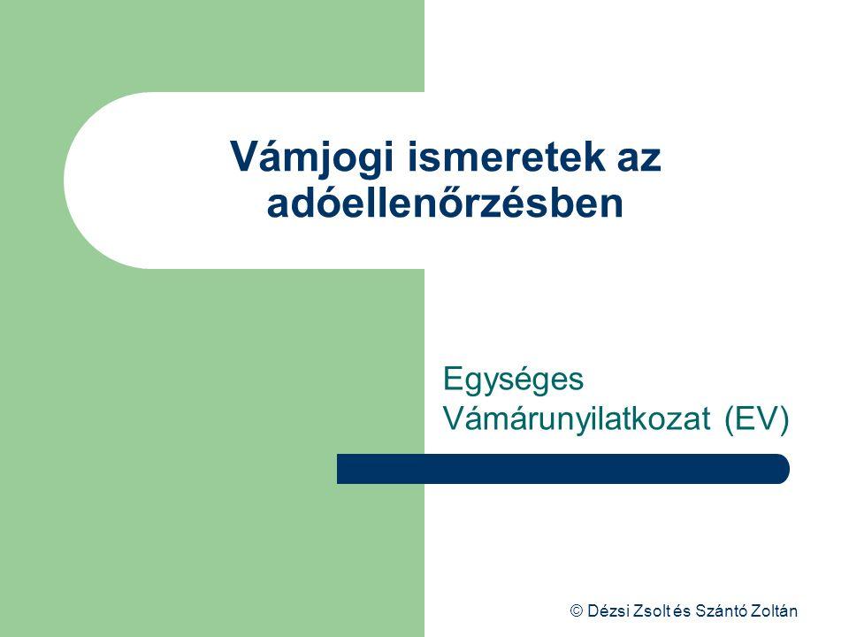 © Dézsi Zsolt és Szántó Zoltán Vámjogi ismeretek az adóellenőrzésben Egységes Vámárunyilatkozat (EV)