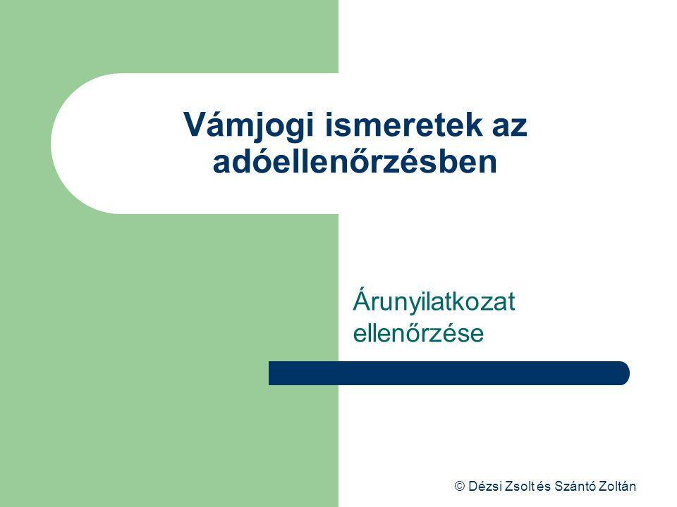 © Dézsi Zsolt és Szántó Zoltán Vámjogi ismeretek az adóellenőrzésben Árunyilatkozat ellenőrzése