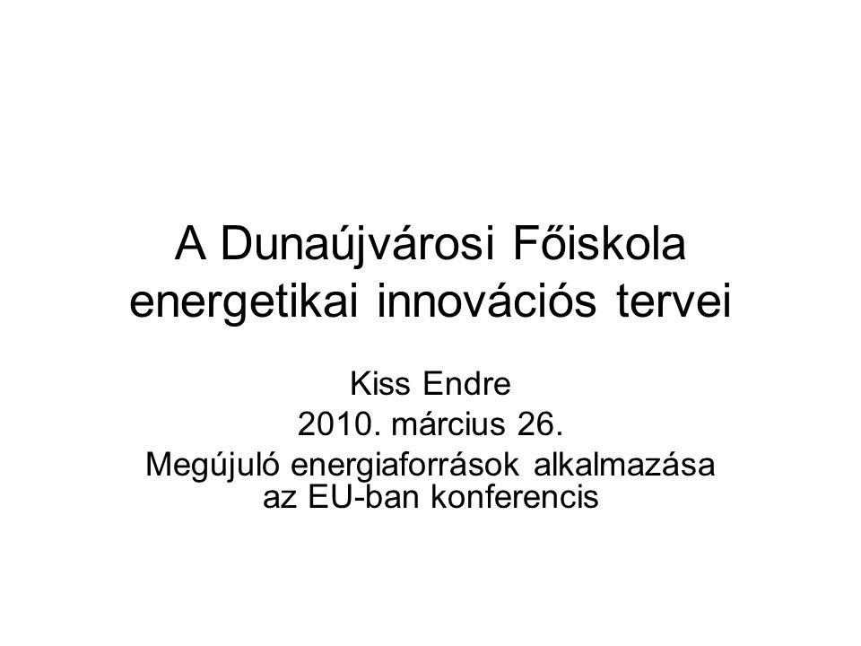 A Dunaújvárosi Főiskola energetikai innovációs tervei Kiss Endre 2010. március 26. Megújuló energiaforrások alkalmazása az EU-ban konferencis