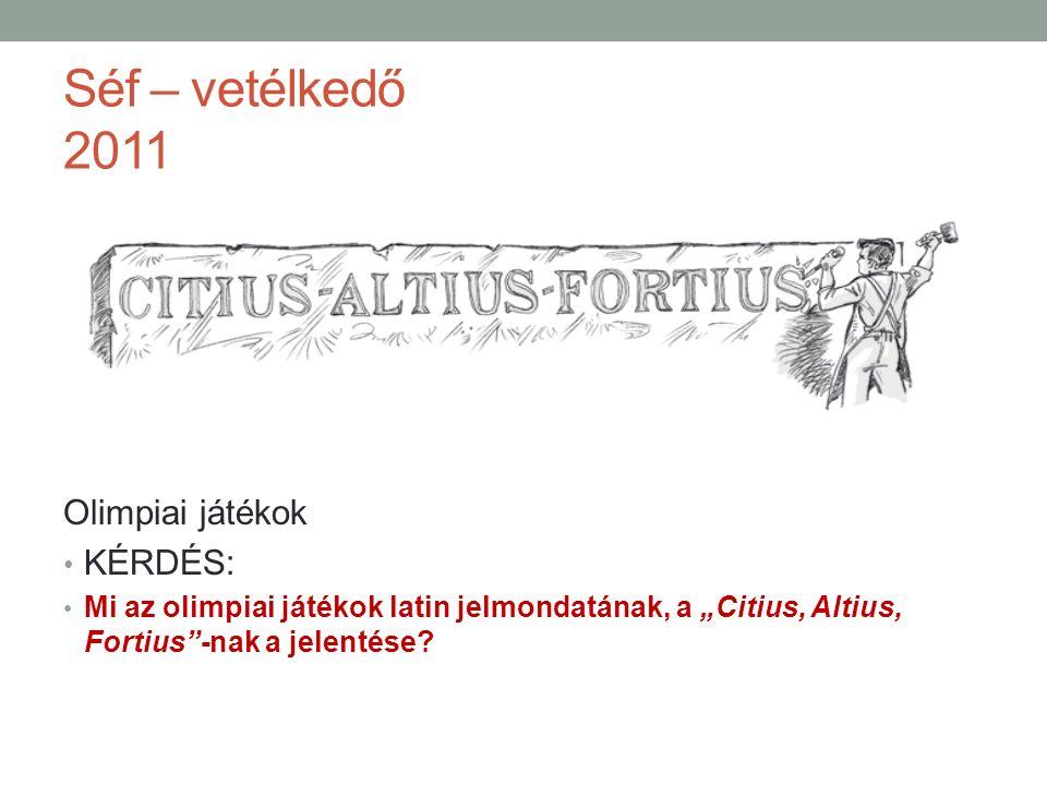 """Séf – vetélkedő 2011 Olimpiai játékok KÉRDÉS: Mi az olimpiai játékok latin jelmondatának, a """"Citius, Altius, Fortius -nak a jelentése?"""