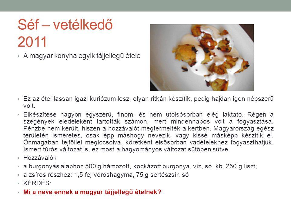 Séf – vetélkedő 2011 A magyar konyha egyik tájjellegű étele Ez az étel lassan igazi kuriózum lesz, olyan ritkán készítik, pedig hajdan igen népszerű volt.