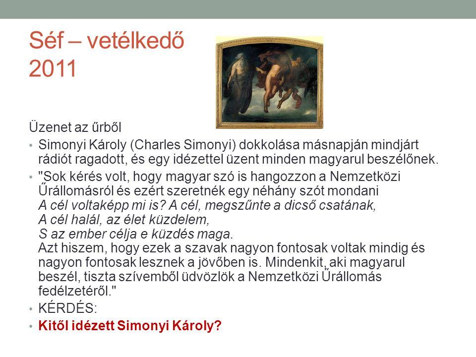 Séf – vetélkedő 2011 Üzenet az űrből Simonyi Károly (Charles Simonyi) dokkolása másnapján mindjárt rádiót ragadott, és egy idézettel üzent minden magyarul beszélőnek.