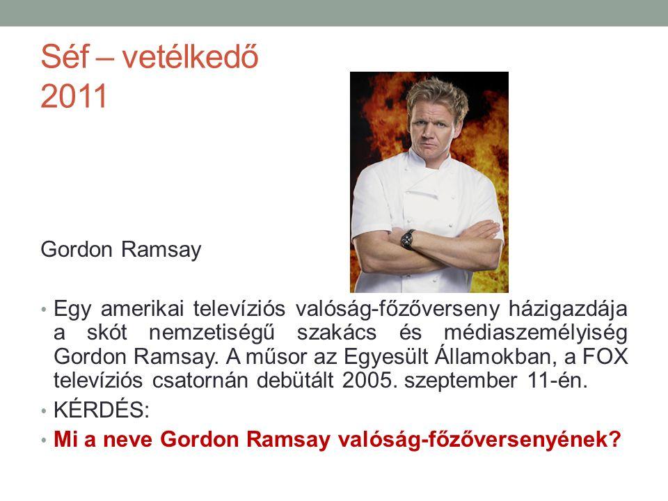 Séf – vetélkedő 2011 Gordon Ramsay Egy amerikai televíziós valóság-főzőverseny házigazdája a skót nemzetiségű szakács és médiaszemélyiség Gordon Ramsay.