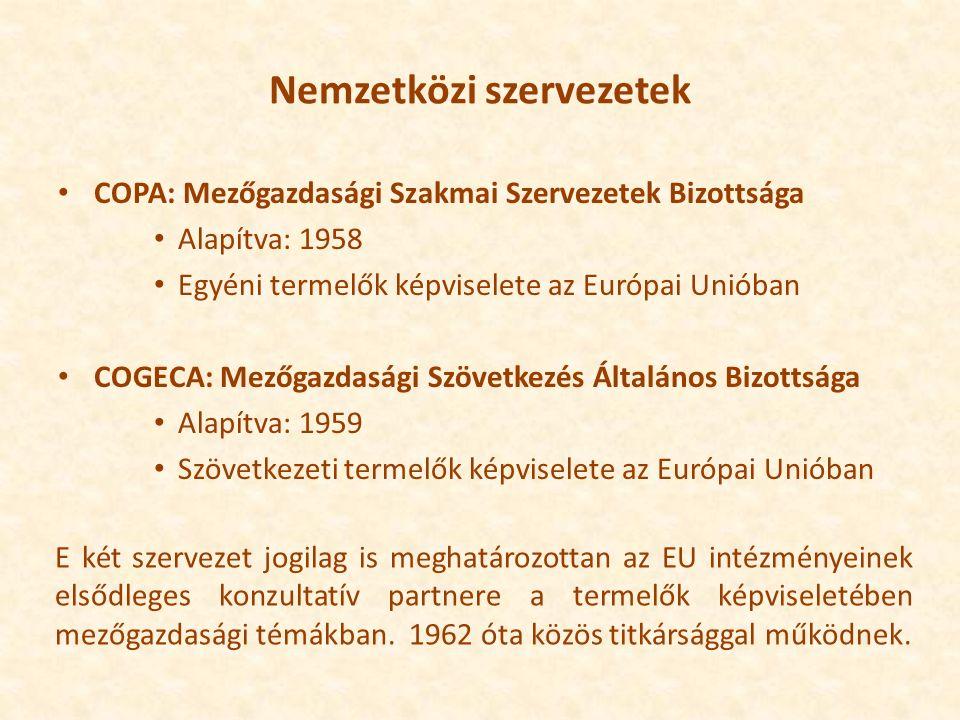 Nemzetközi szervezetek COPA: Mezőgazdasági Szakmai Szervezetek Bizottsága Alapítva: 1958 Egyéni termelők képviselete az Európai Unióban COGECA: Mezőgazdasági Szövetkezés Általános Bizottsága Alapítva: 1959 Szövetkezeti termelők képviselete az Európai Unióban E két szervezet jogilag is meghatározottan az EU intézményeinek elsődleges konzultatív partnere a termelők képviseletében mezőgazdasági témákban.