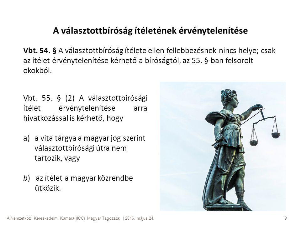 A Nemzetközi Kereskedelmi Kamara (ICC) Magyar Tagozata; | 2016. május 24. 9 A választottbíróság ítéletének érvénytelenítése Vbt. 54. § A választottbír