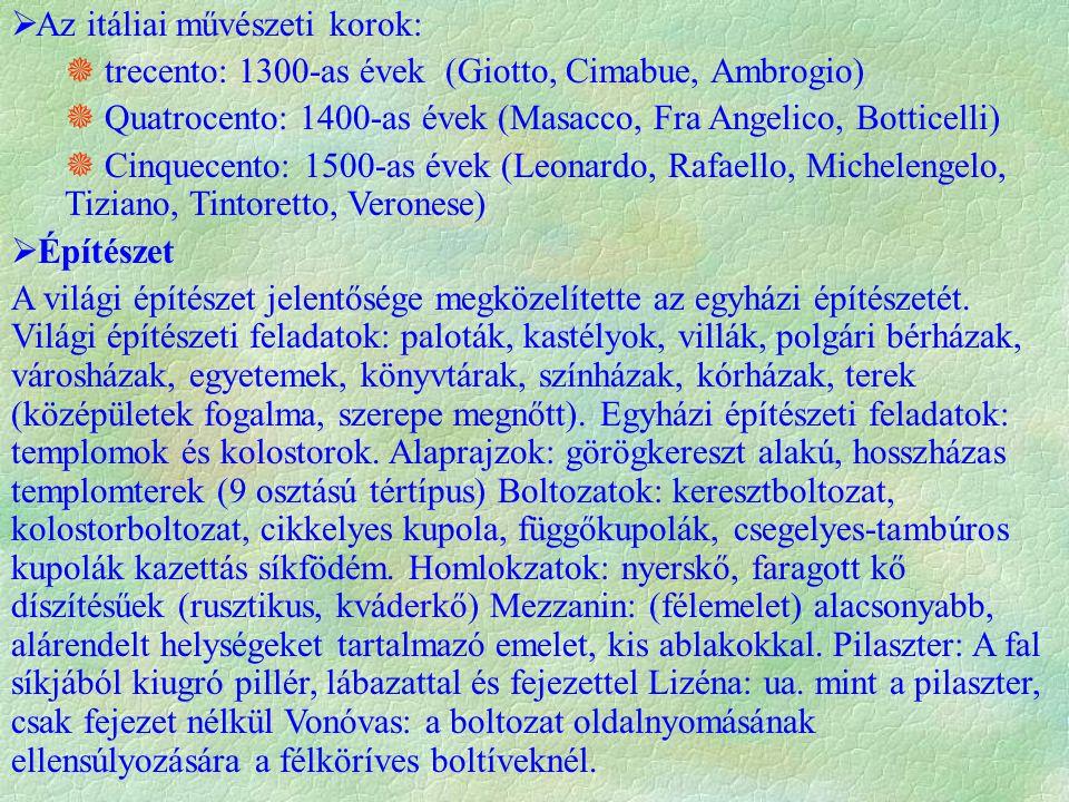  Az itáliai művészeti korok:  trecento: 1300-as évek (Giotto, Cimabue, Ambrogio)  Quatrocento: 1400-as évek (Masacco, Fra Angelico, Botticelli)  Cinquecento: 1500-as évek (Leonardo, Rafaello, Michelengelo, Tiziano, Tintoretto, Veronese)  Építészet A világi építészet jelentősége megközelítette az egyházi építészetét.