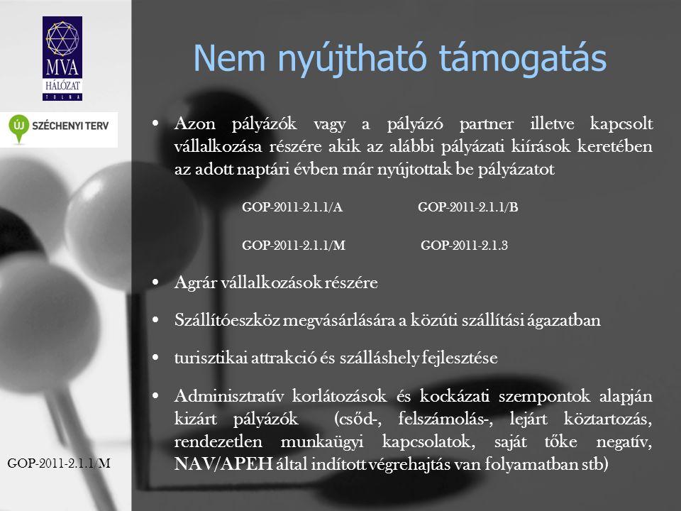 Nem nyújtható támogatás Azon pályázók vagy a pályázó partner illetve kapcsolt vállalkozása részére akik az alábbi pályázati kiírások keretében az adott naptári évben már nyújtottak be pályázatot GOP-2011-2.1.1/A GOP-2011-2.1.1/B GOP-2011-2.1.1/M GOP-2011-2.1.3 Agrár vállalkozások részére Szállítóeszköz megvásárlására a közúti szállítási ágazatban turisztikai attrakció és szálláshely fejlesztése Adminisztratív korlátozások és kockázati szempontok alapján kizárt pályázók (cs ő d-, felszámolás-, lejárt köztartozás, rendezetlen munkaügyi kapcsolatok, saját t ő ke negatív, NAV/APEH által indított végrehajtás van folyamatban stb) GOP-2011-2.1.1/M