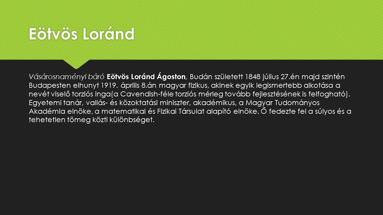 Eötvös Loránd Vásárosnaményi báró Eötvös Loránd Ágoston, Budán született 1848 július 27.én majd szintén Budapesten elhunyt 1919.