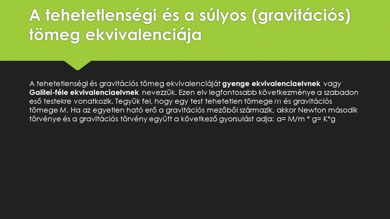 A tehetetlenségi és a súlyos (gravitációs) tömeg ekvivalenciája A tehetetlenségi és gravitációs tömeg ekvivalenciáját gyenge ekvivalenciaelvnek vagy Galilei-féle ekvivalenciaelvnek nevezzük.