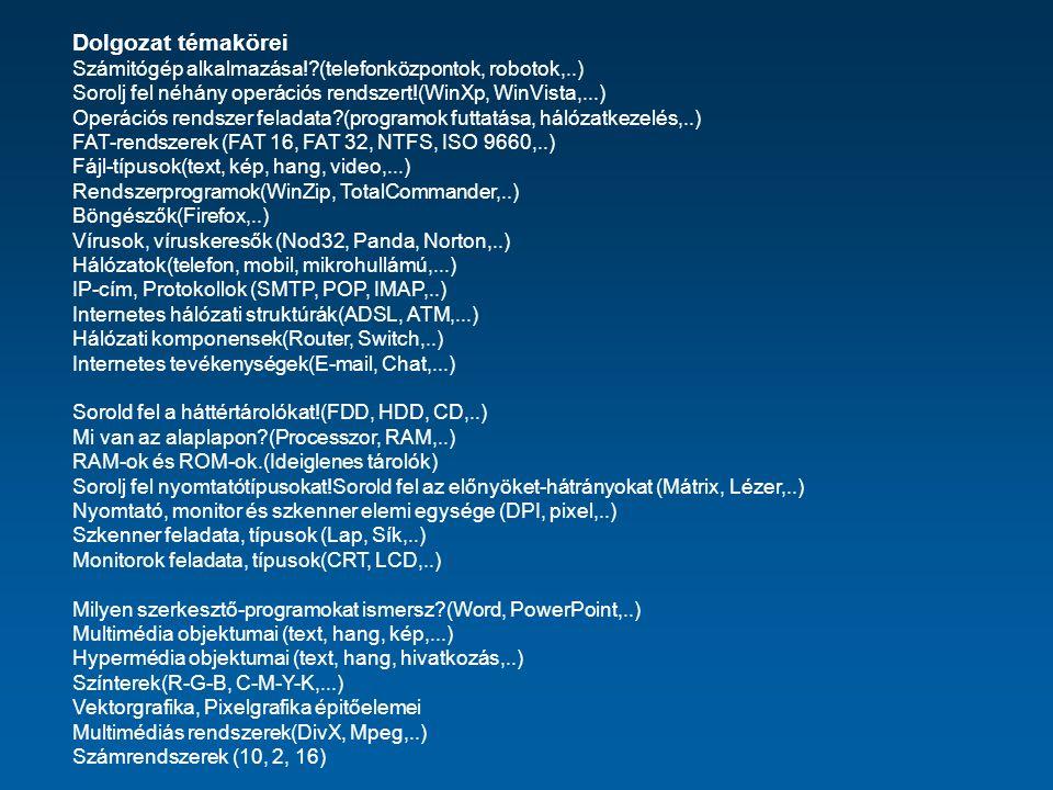 Dolgozat témakörei Számitógép alkalmazása! (telefonközpontok, robotok,..) Sorolj fel néhány operációs rendszert!(WinXp, WinVista,...) Operációs rendszer feladata (programok futtatása, hálózatkezelés,..) FAT-rendszerek (FAT 16, FAT 32, NTFS, ISO 9660,..) Fájl-típusok(text, kép, hang, video,...) Rendszerprogramok(WinZip, TotalCommander,..) Böngészők(Firefox,..) Vírusok, víruskeresők (Nod32, Panda, Norton,..) Hálózatok(telefon, mobil, mikrohullámú,...) IP-cím, Protokollok (SMTP, POP, IMAP,..) Internetes hálózati struktúrák(ADSL, ATM,...) Hálózati komponensek(Router, Switch,..) Internetes tevékenységek(E-mail, Chat,...) Sorold fel a háttértárolókat!(FDD, HDD, CD,..) Mi van az alaplapon (Processzor, RAM,..) RAM-ok és ROM-ok.(Ideiglenes tárolók) Sorolj fel nyomtatótípusokat!Sorold fel az előnyöket-hátrányokat (Mátrix, Lézer,..) Nyomtató, monitor és szkenner elemi egysége (DPI, pixel,..) Szkenner feladata, típusok (Lap, Sík,..) Monitorok feladata, típusok(CRT, LCD,..) Milyen szerkesztő-programokat ismersz (Word, PowerPoint,..) Multimédia objektumai (text, hang, kép,...) Hypermédia objektumai (text, hang, hivatkozás,..) Színterek(R-G-B, C-M-Y-K,...) Vektorgrafika, Pixelgrafika épitőelemei Multimédiás rendszerek(DivX, Mpeg,..) Számrendszerek (10, 2, 16)
