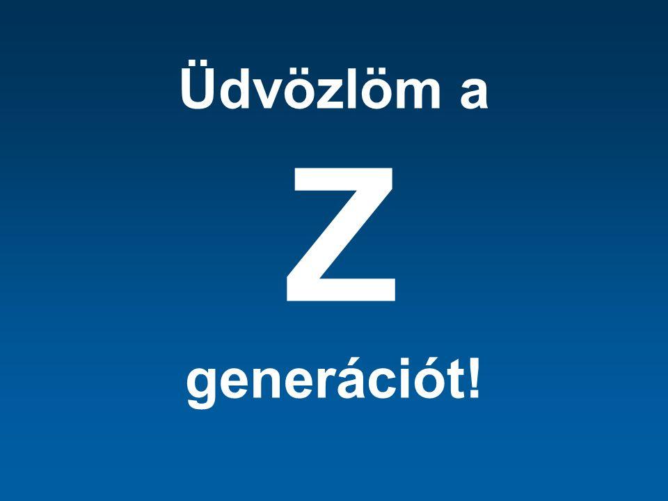 Üdvözlöm a Z generációt!