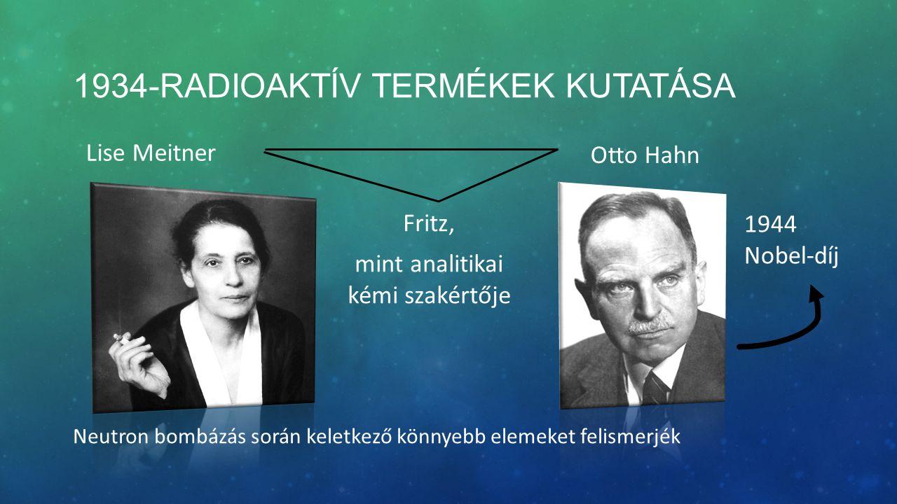 1934-RADIOAKTÍV TERMÉKEK KUTATÁSA Lise Meitner Otto Hahn Fritz, mint analitikai kémi szakértője Neutron bombázás során keletkező könnyebb elemeket felismerjék 1944 Nobel-díj