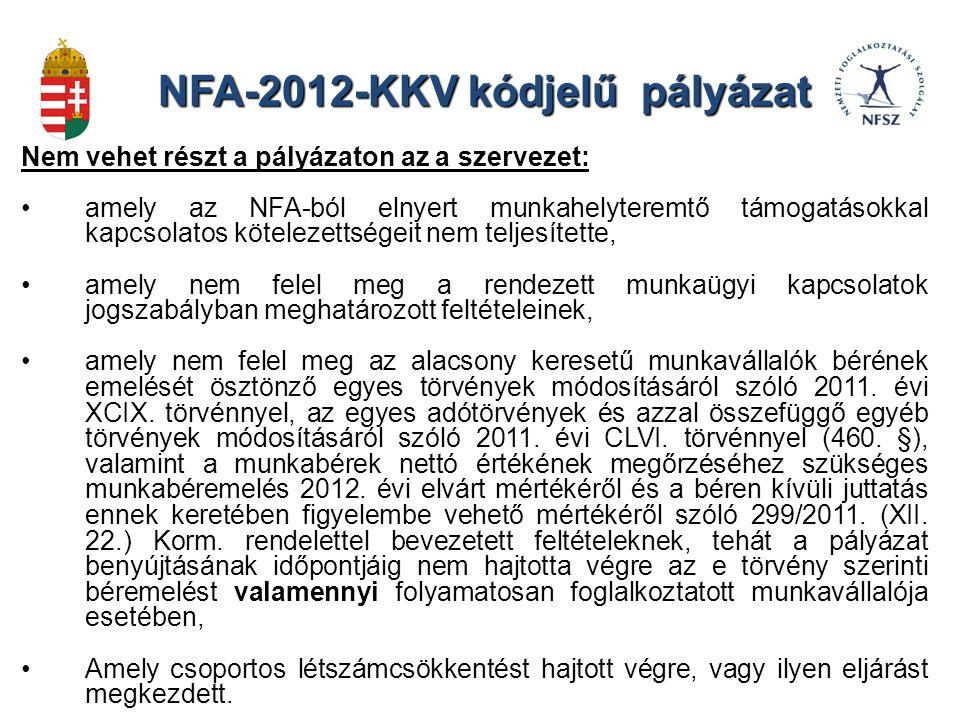 NFA-2012-KKV kódjelű pályázat Nem vehet részt a pályázaton az a szervezet: amely az NFA-ból elnyert munkahelyteremtő támogatásokkal kapcsolatos kötelezettségeit nem teljesítette, amely nem felel meg a rendezett munkaügyi kapcsolatok jogszabályban meghatározott feltételeinek, amely nem felel meg az alacsony keresetű munkavállalók bérének emelését ösztönző egyes törvények módosításáról szóló 2011.
